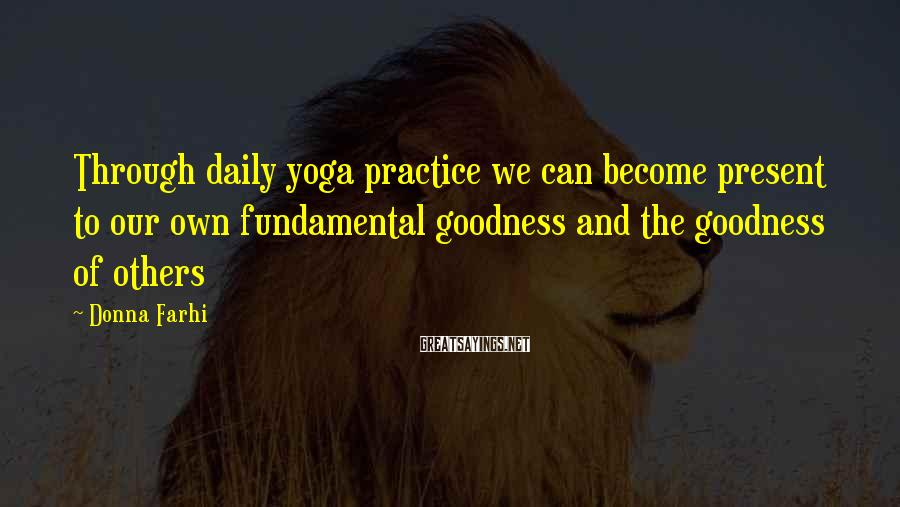 Donna Farhi Sayings: Through daily yoga practice we can become present to our own fundamental goodness and the