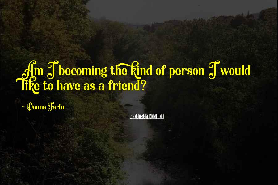 Donna Farhi Sayings: Am I becoming the kind of person I would like to have as a friend?
