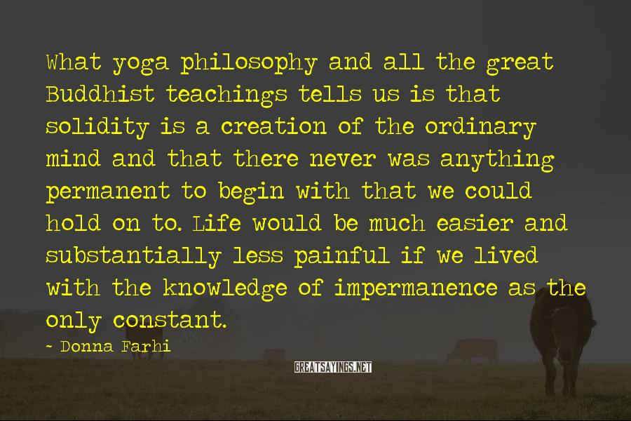 Donna Farhi Sayings: What yoga philosophy and all the great Buddhist teachings tells us is that solidity is