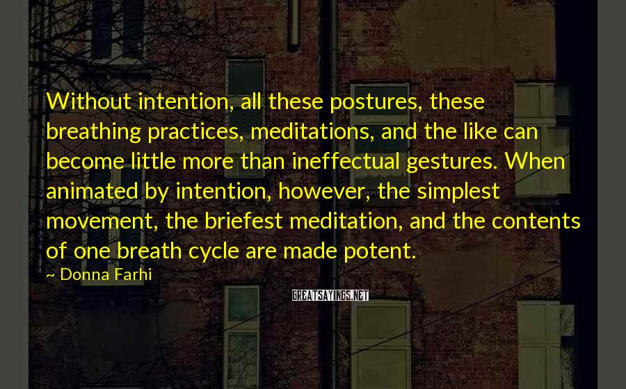 Donna Farhi Sayings: Without intention, all these postures, these breathing practices, meditations, and the like can become little