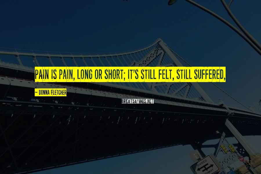 Donna Fletcher Sayings: Pain is pain, long or short; it's still felt, still suffered,