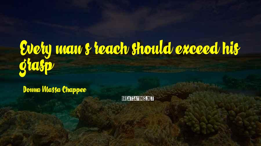 Donna Massa-Chappee Sayings: Every man's reach should exceed his grasp.
