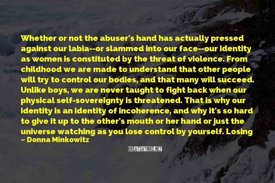Donna Minkowitz Sayings: Whether or not the abuser's hand has actually pressed against our labia--or slammed into our