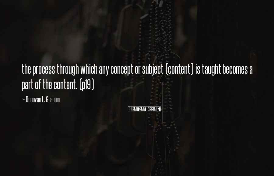 Donovan L. Graham Sayings: the process through which any concept or subject (content) is taught becomes a part of
