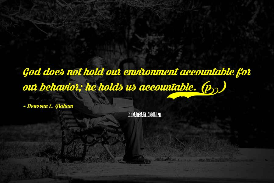 Donovan L. Graham Sayings: God does not hold our environment accountable for our behavior; he holds us accountable. (p79)