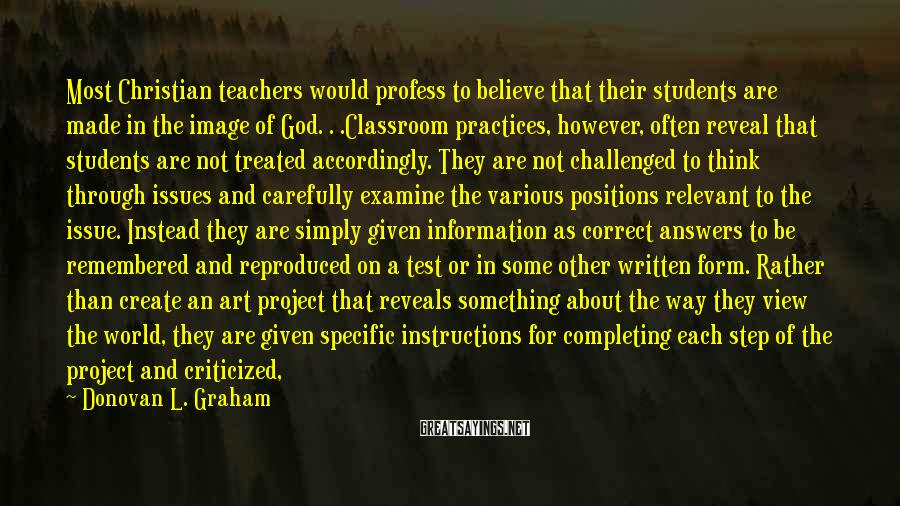 Donovan L. Graham Sayings: Most Christian teachers would profess to believe that their students are made in the image