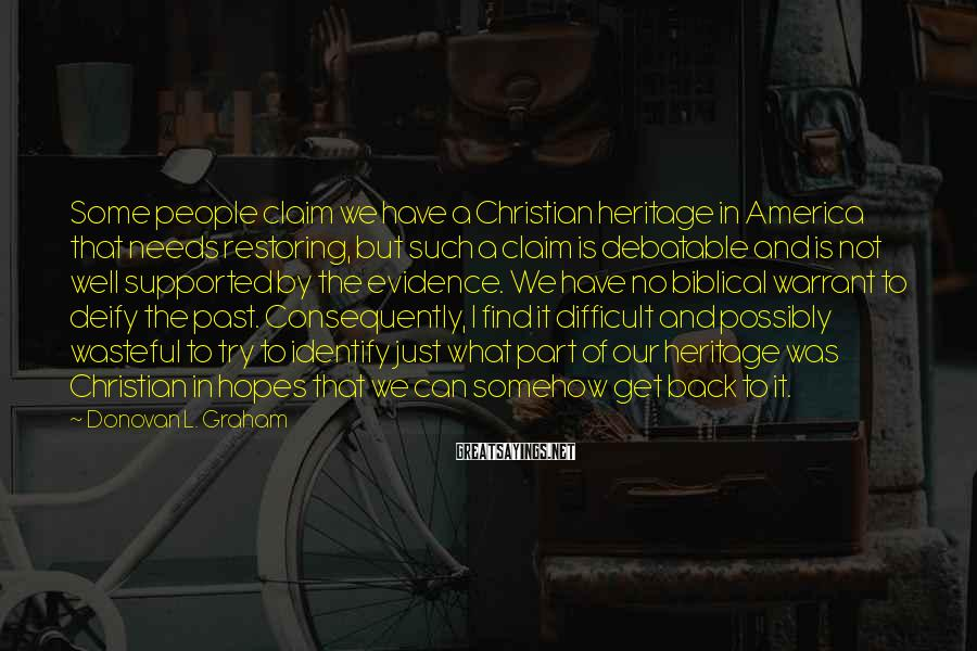 Donovan L. Graham Sayings: Some people claim we have a Christian heritage in America that needs restoring, but such