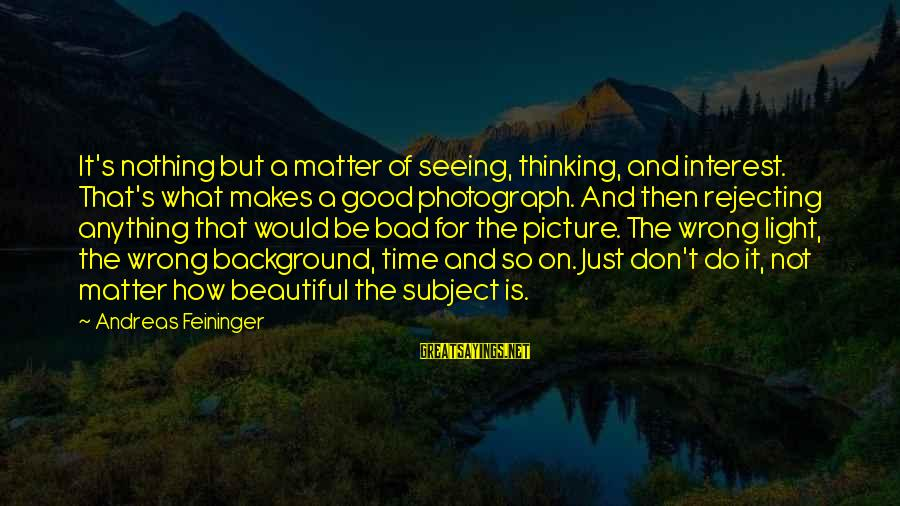 Don't Do Bad Sayings By Andreas Feininger: It's nothing but a matter of seeing, thinking, and interest. That's what makes a good