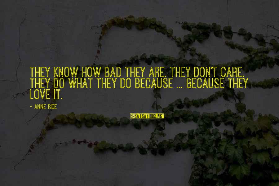 Don't Do Bad Sayings By Anne Rice: They know how bad they are. They don't care. They do what they do because