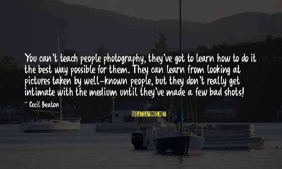 Don't Do Bad Sayings By Cecil Beaton: You can't teach people photography, they've got to learn how to do it the best