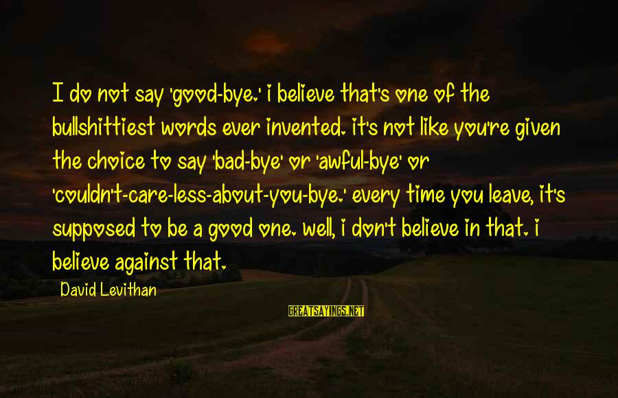 Don't Do Bad Sayings By David Levithan: I do not say 'good-bye.' i believe that's one of the bullshittiest words ever invented.