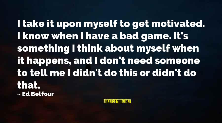 Don't Do Bad Sayings By Ed Belfour: I take it upon myself to get motivated. I know when I have a bad