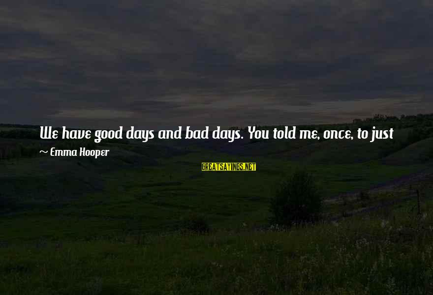 Don't Do Bad Sayings By Emma Hooper: We have good days and bad days. You told me, once, to just remember to