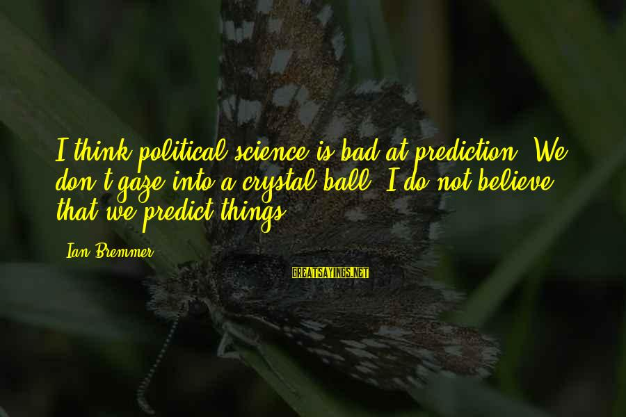 Don't Do Bad Sayings By Ian Bremmer: I think political science is bad at prediction. We don't gaze into a crystal ball.