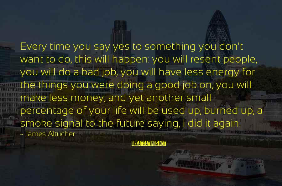 Don't Do Bad Sayings By James Altucher: Every time you say yes to something you don't want to do, this will happen: