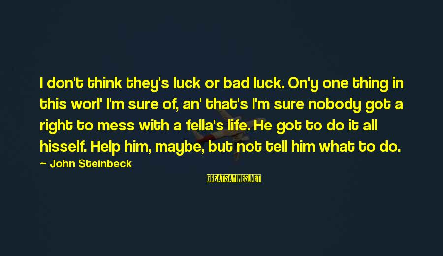 Don't Do Bad Sayings By John Steinbeck: I don't think they's luck or bad luck. On'y one thing in this worl' I'm