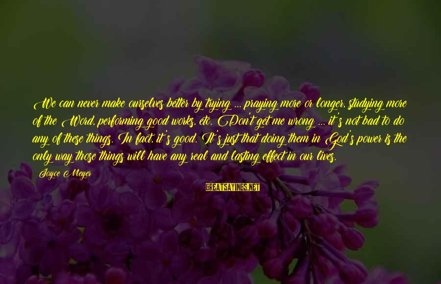 Don't Do Bad Sayings By Joyce Meyer: We can never make ourselves better by trying ... praying more or longer, studying more