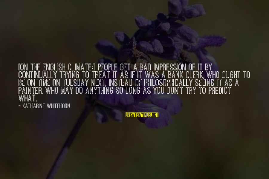 Don't Do Bad Sayings By Katharine Whitehorn: [On the English climate:] People get a bad impression of it by continually trying to