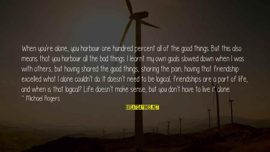 Don't Do Bad Sayings By Michael Rogers: When you're alone, you harbour one hundred percent all of the good things. But this