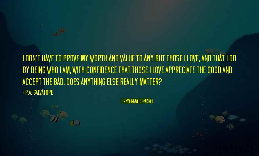 Don't Do Bad Sayings By R.A. Salvatore: I don't have to prove my worth and value to any but those I love,
