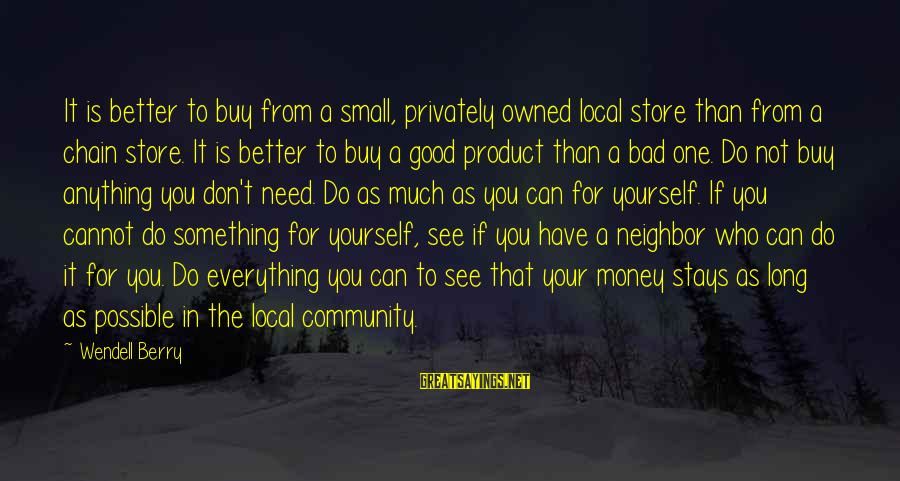 Don't Do Bad Sayings By Wendell Berry: It is better to buy from a small, privately owned local store than from a