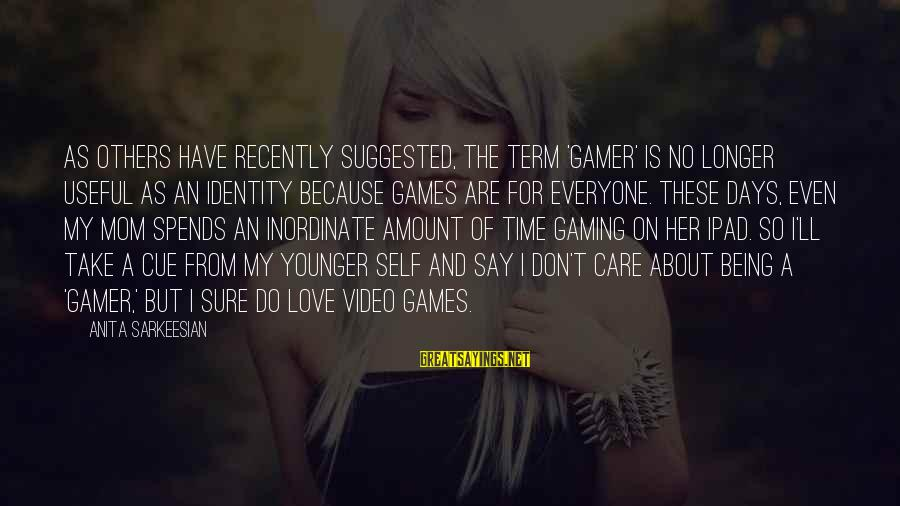 Don't Have Time Games Sayings By Anita Sarkeesian: As others have recently suggested, the term 'gamer' is no longer useful as an identity