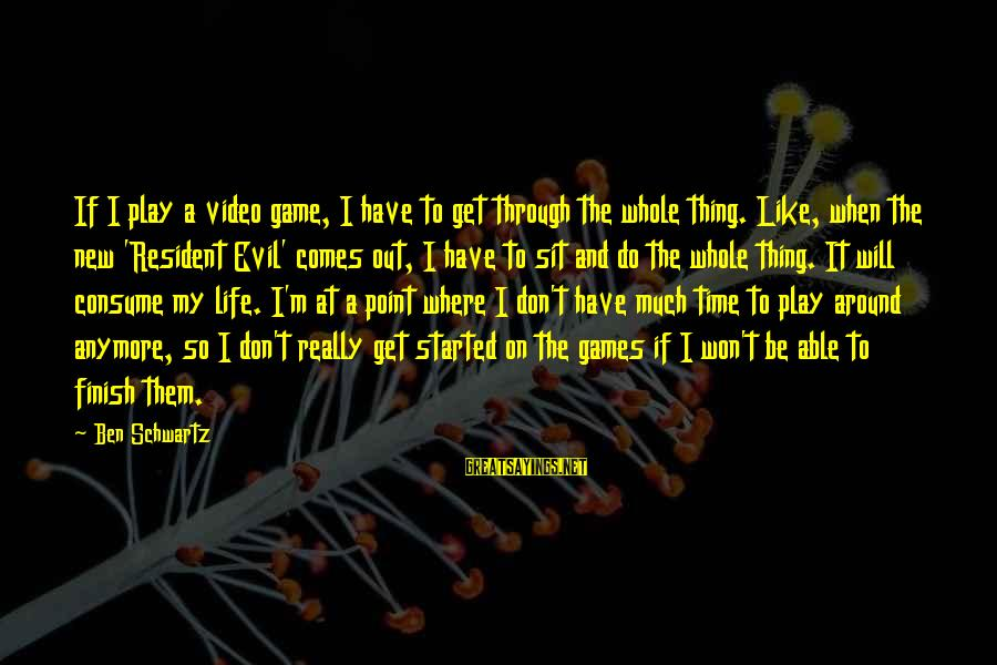 Don't Have Time Games Sayings By Ben Schwartz: If I play a video game, I have to get through the whole thing. Like,