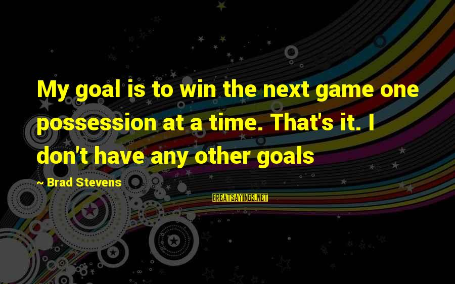 Don't Have Time Games Sayings By Brad Stevens: My goal is to win the next game one possession at a time. That's it.