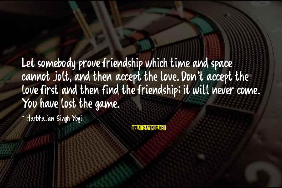 Don't Have Time Games Sayings By Harbhajan Singh Yogi: Let somebody prove friendship which time and space cannot jolt, and then accept the love.