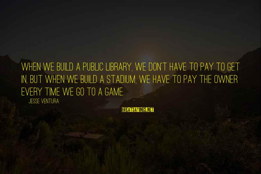 Don't Have Time Games Sayings By Jesse Ventura: When we build a public library, we don't have to pay to get in, but