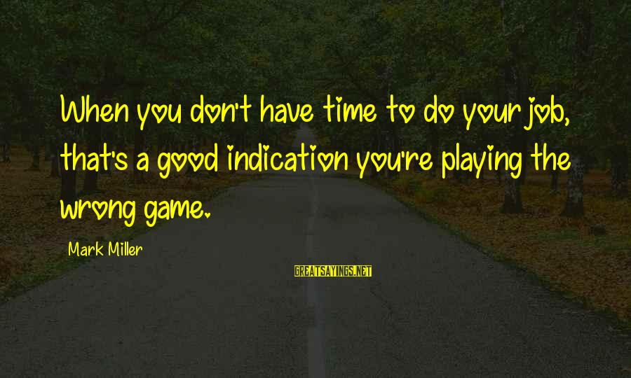Don't Have Time Games Sayings By Mark Miller: When you don't have time to do your job, that's a good indication you're playing