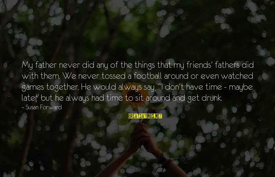 Don't Have Time Games Sayings By Susan Forward: My father never did any of the things that my friends' fathers did with them.