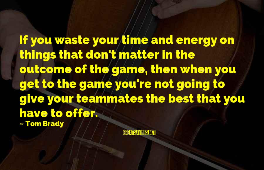 Don't Have Time Games Sayings By Tom Brady: If you waste your time and energy on things that don't matter in the outcome
