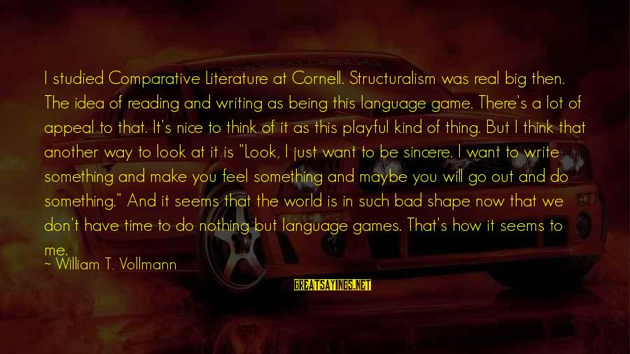 Don't Have Time Games Sayings By William T. Vollmann: I studied Comparative Literature at Cornell. Structuralism was real big then. The idea of reading