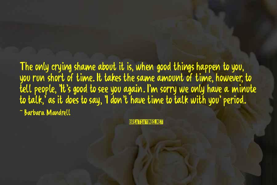 Don't Have Time To Talk Sayings By Barbara Mandrell: The only crying shame about it is, when good things happen to you, you run