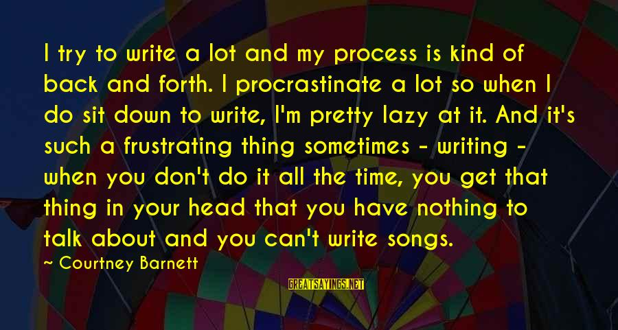 Don't Have Time To Talk Sayings By Courtney Barnett: I try to write a lot and my process is kind of back and forth.