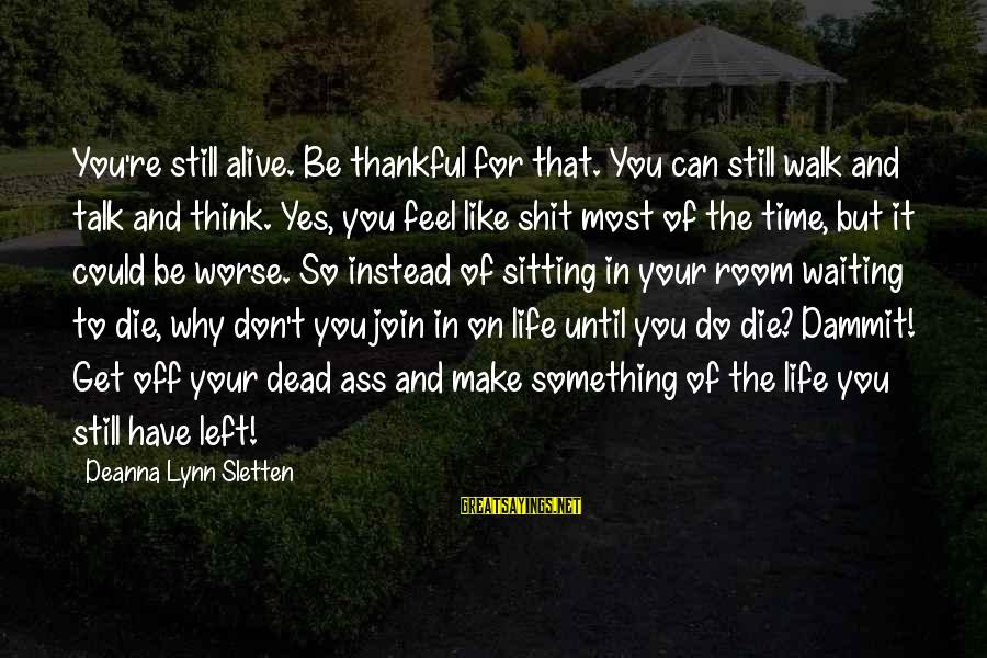 Don't Have Time To Talk Sayings By Deanna Lynn Sletten: You're still alive. Be thankful for that. You can still walk and talk and think.