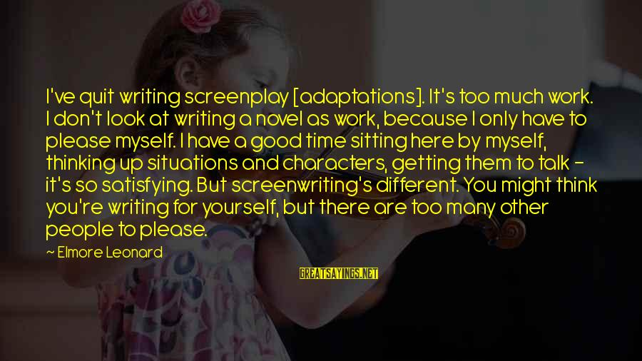 Don't Have Time To Talk Sayings By Elmore Leonard: I've quit writing screenplay [adaptations]. It's too much work. I don't look at writing a
