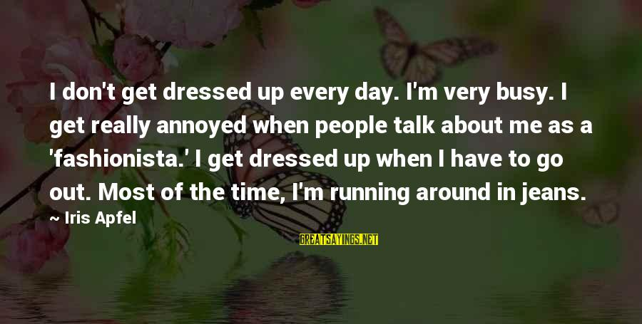 Don't Have Time To Talk Sayings By Iris Apfel: I don't get dressed up every day. I'm very busy. I get really annoyed when