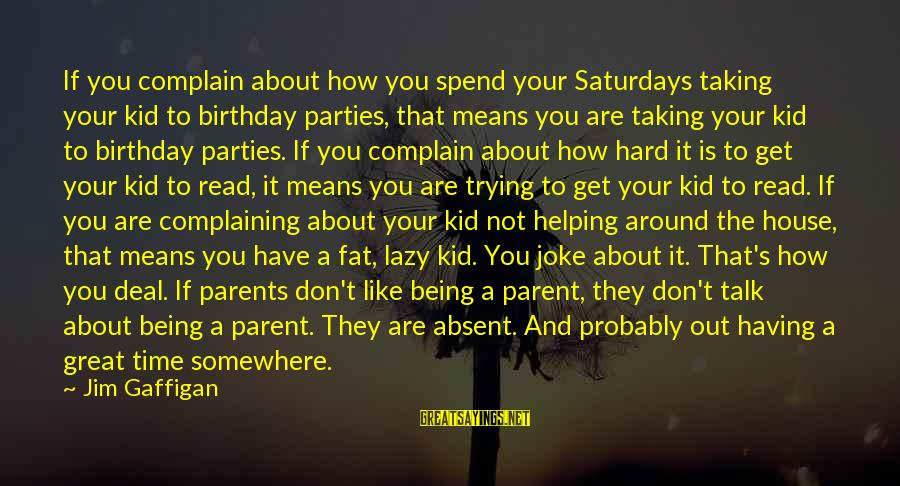 Don't Have Time To Talk Sayings By Jim Gaffigan: If you complain about how you spend your Saturdays taking your kid to birthday parties,