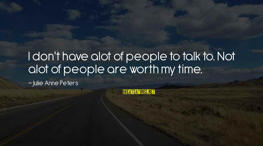 Don't Have Time To Talk Sayings By Julie Anne Peters: I don't have alot of people to talk to. Not alot of people are worth