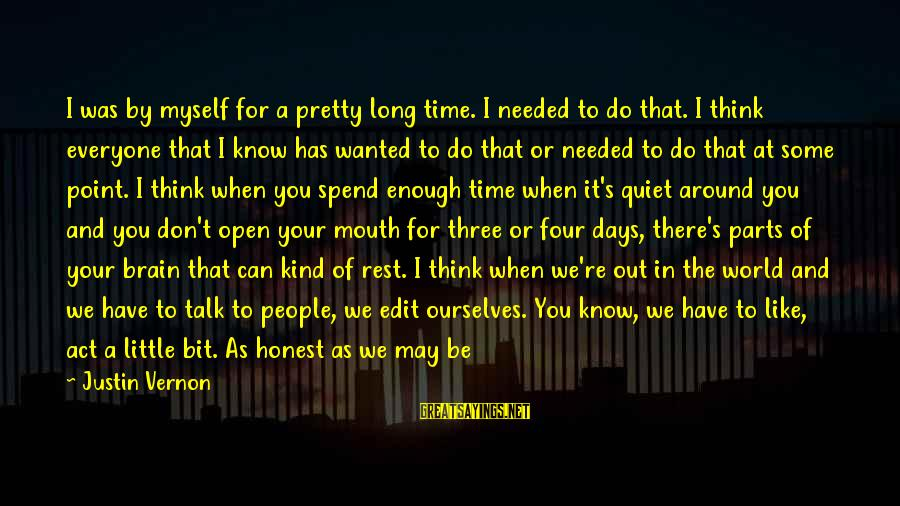 Don't Have Time To Talk Sayings By Justin Vernon: I was by myself for a pretty long time. I needed to do that. I