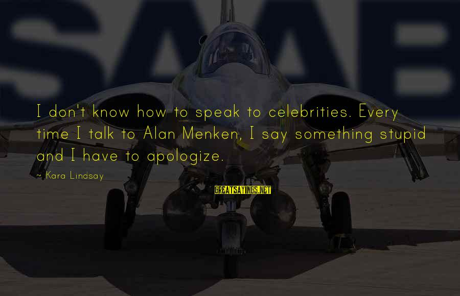 Don't Have Time To Talk Sayings By Kara Lindsay: I don't know how to speak to celebrities. Every time I talk to Alan Menken,