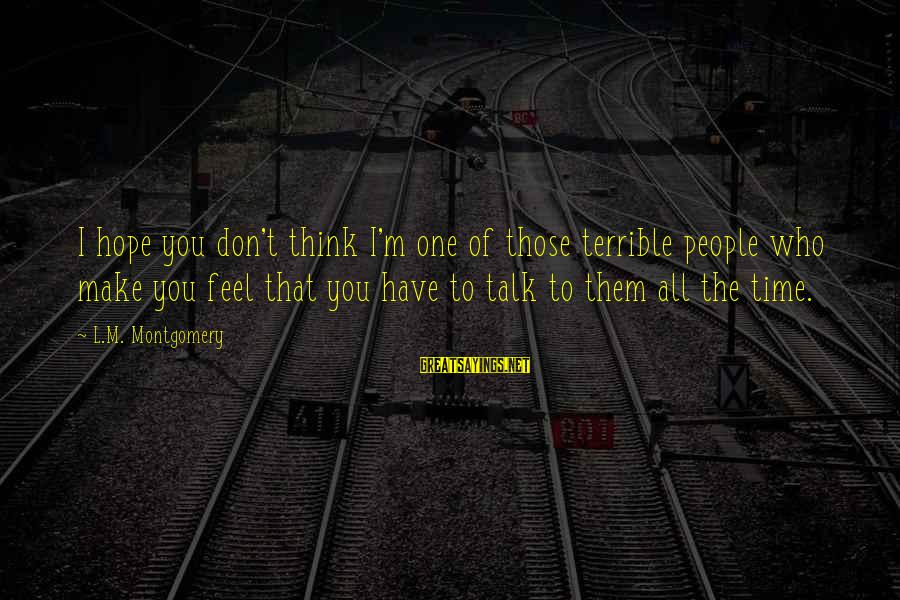 Don't Have Time To Talk Sayings By L.M. Montgomery: I hope you don't think I'm one of those terrible people who make you feel