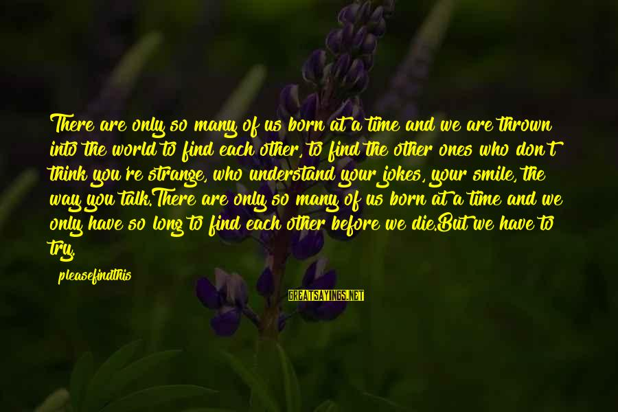 Don't Have Time To Talk Sayings By Pleasefindthis: There are only so many of us born at a time and we are thrown