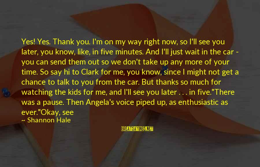 Don't Have Time To Talk Sayings By Shannon Hale: Yes! Yes. Thank you. I'm on my way right now, so I'll see you later,