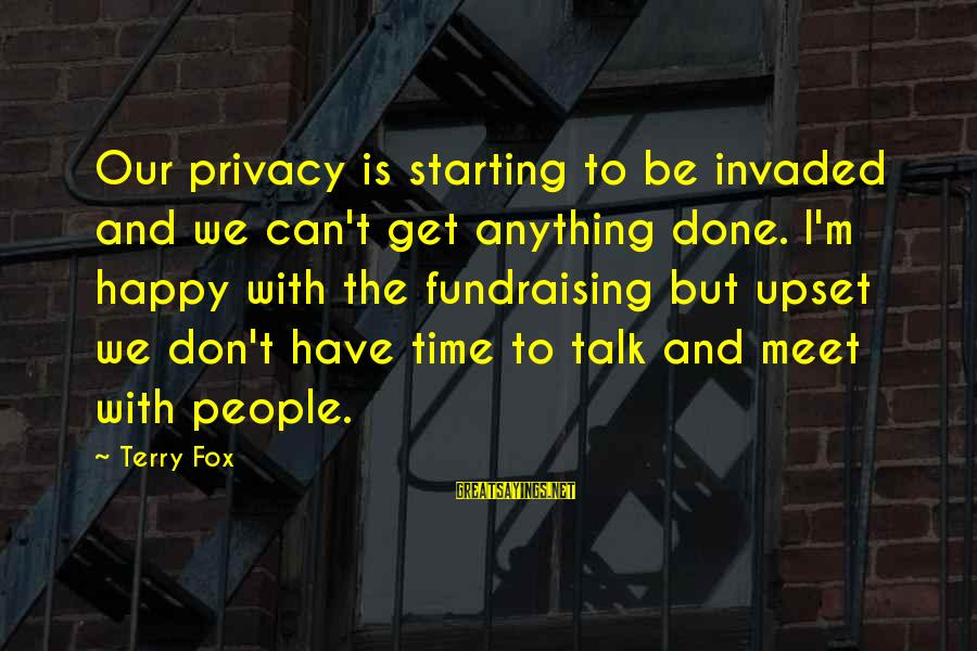 Don't Have Time To Talk Sayings By Terry Fox: Our privacy is starting to be invaded and we can't get anything done. I'm happy