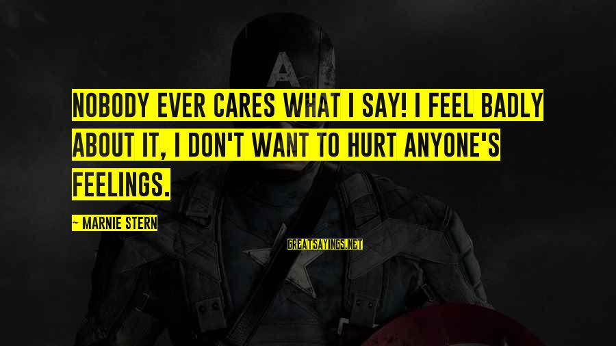 Don't Hurt Anyone's Feelings Sayings By Marnie Stern: Nobody ever cares what I say! I feel badly about it, I don't want to