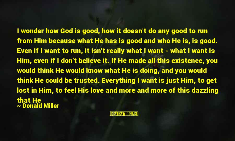 Don't Know What You Lost Sayings By Donald Miller: I wonder how God is good, how it doesn't do any good to run from