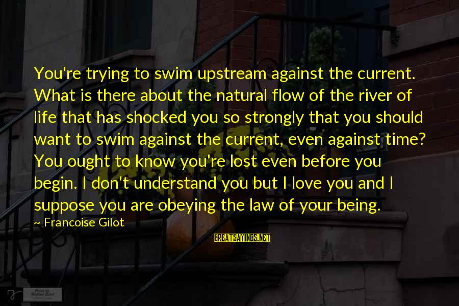Don't Know What You Lost Sayings By Francoise Gilot: You're trying to swim upstream against the current. What is there about the natural flow